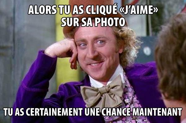 Willi Wonka: alors tu as cliqué «j'aime» sur sa photo...