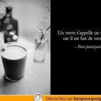 Citation absurdes: Un verre s'appelle un verre parce qu'il est fait de verre