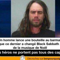 Il lance une bouteille de bière parce qu'on a changer du Black Sabbath pour de la musique de Noël... les héros ne portent pas tous une cape