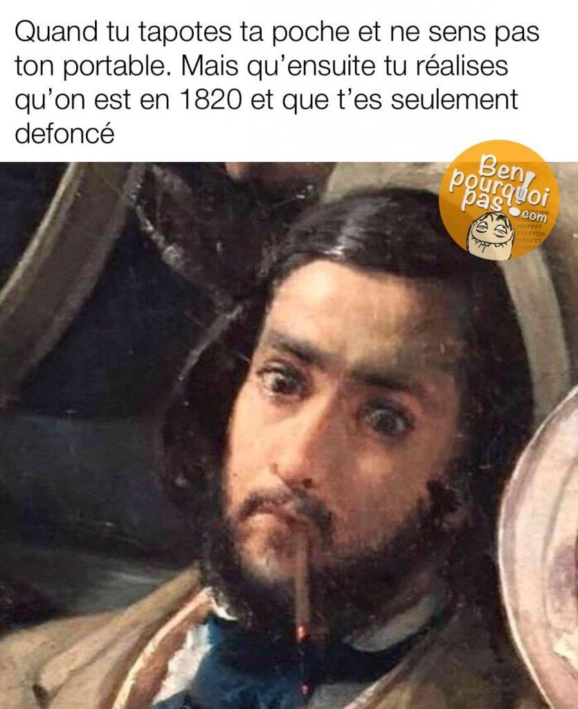 Cette fois où tu cherchais ton portable mais que t'étais vraiment trop défoncé, tu as même changé d'époque, vivement 1820